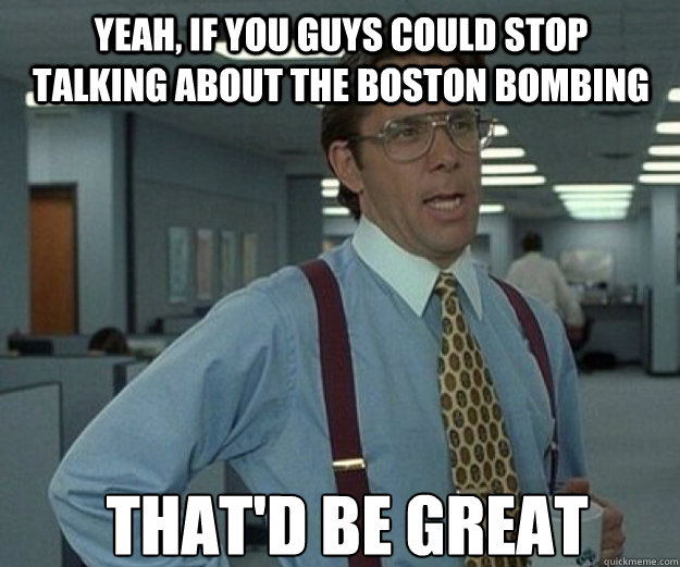 YEAH, IF YOU GUYS COULD STOP TALKING ABOUT THE BOSTON BOMBING THAT'D BE GREAT - YEAH, IF YOU GUYS COULD STOP TALKING ABOUT THE BOSTON BOMBING THAT'D BE GREAT  that would be great