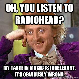 Oh, You listen to radiohead? My taste in music is irrelevant. It's obviously wrong ...