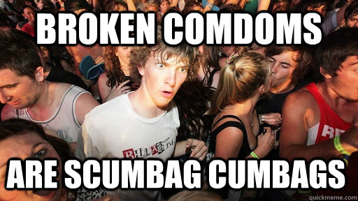 broken comdoms are scumbag cumbags  - broken comdoms are scumbag cumbags   Sudden Clarity Clarence
