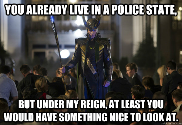 You already live in a police state, But under my reign, at least you would have something nice to look at. - You already live in a police state, But under my reign, at least you would have something nice to look at.  Human Lord Loki