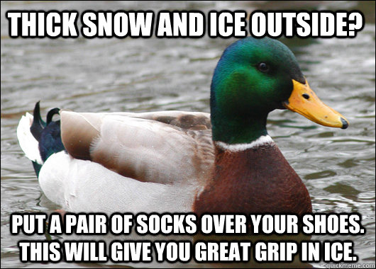 Thick snow and ice outside? Put a pair of socks OVER your shoes. This will give you great grip in ice.  - Thick snow and ice outside? Put a pair of socks OVER your shoes. This will give you great grip in ice.   Actual Advice Mallard