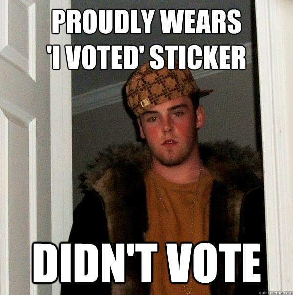 proudly wears 'I VOTED' sticker Didn't vote - proudly wears 'I VOTED' sticker Didn't vote  Scumbag Steve