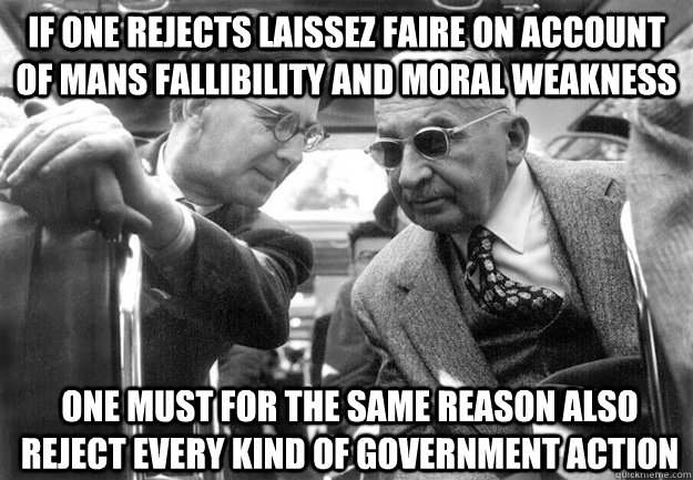 If one rejects laissez faire on account of mans fallibility and moral weakness one must for the same reason also reject every kind of government action