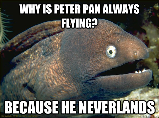 Why Is peter pan always flying? Because he neverlands - Why Is peter pan always flying? Because he neverlands  Bad Joke Eel