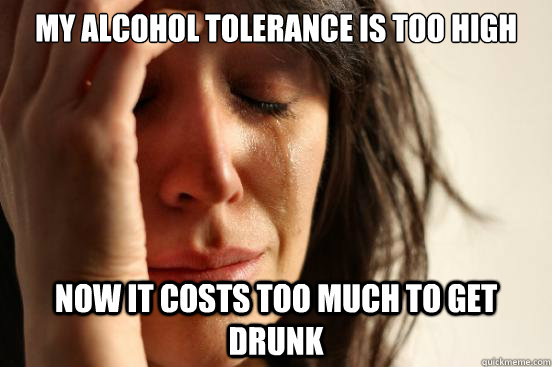 My alcohol tolerance is too high  now it costs too much to get drunk - My alcohol tolerance is too high  now it costs too much to get drunk  First World Problems