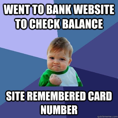 went to bank website to check balance site remembered card number - went to bank website to check balance site remembered card number  Success Kid