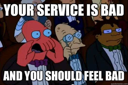 Your service is bad AND YOU SHOULD FEEL BAD - Your service is bad AND YOU SHOULD FEEL BAD  Your meme is bad and you should feel bad!