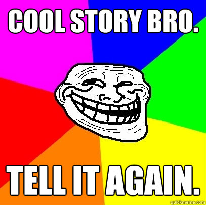 Cool story bro. tell it again.  Troll Face
