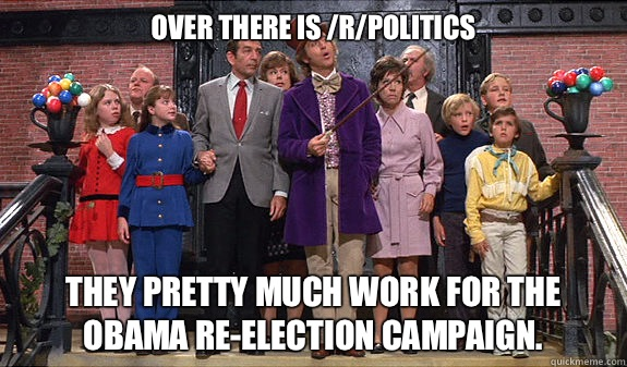 Over there is /r/politics They pretty much work for the Obama re-election campaign. - Over there is /r/politics They pretty much work for the Obama re-election campaign.  reddit tour