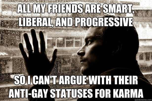 All my friends are smart, liberal, and progressive so I can't argue with their anti-gay statuses for karma - All my friends are smart, liberal, and progressive so I can't argue with their anti-gay statuses for karma  Over-Educated Problems
