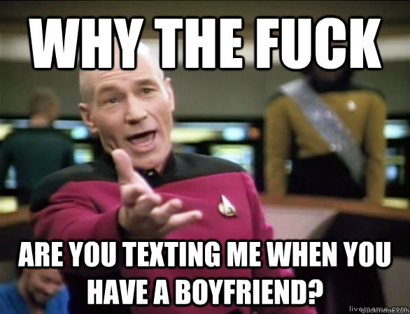 why the fuck are you texting me when you have a boyfriend? - why the fuck are you texting me when you have a boyfriend?  Annoyed Picard HD