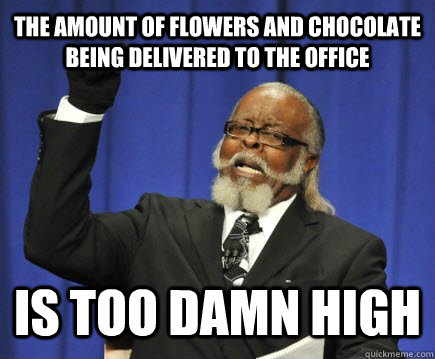 the amount of flowers and chocolate being delivered to the office is too damn high - the amount of flowers and chocolate being delivered to the office is too damn high  Too Damn High
