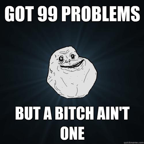 got 99 problems but a bitch ain't one - got 99 problems but a bitch ain't one  Forever Alone