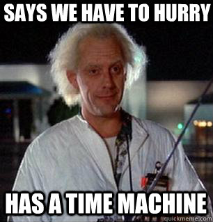 Says we have to hurry Has a time machine
