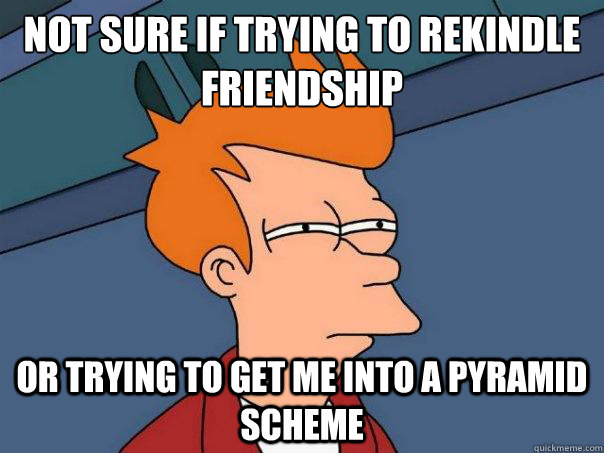 Not sure if trying to rekindle friendship Or trying to get me into a pyramid scheme - Not sure if trying to rekindle friendship Or trying to get me into a pyramid scheme  Futurama Fry
