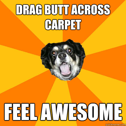 DRAG BUTT ACROSS CARPET FEEL AWESOME