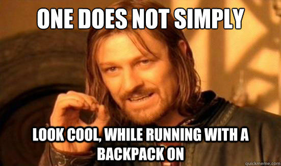One Does Not Simply look cool, while running with a backpack on