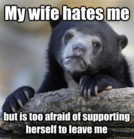 My wife hates me but is too afraid of supporting herself to leave me - My wife hates me but is too afraid of supporting herself to leave me  Confession Bear