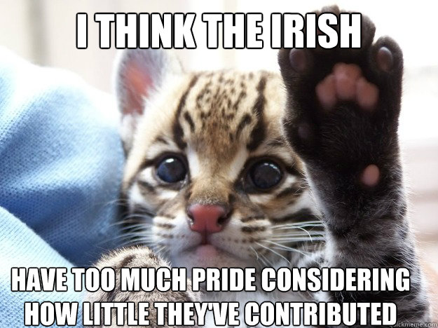 I think the irish have too much pride considering how little they've contributed