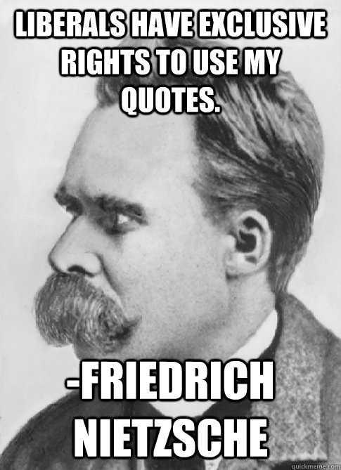 e0a197fcfde1a1ed279358ef43ebf574b4985dfd9041eefc41d180ce3d444283 liberals have exclusive rights to use my quotes friedrich