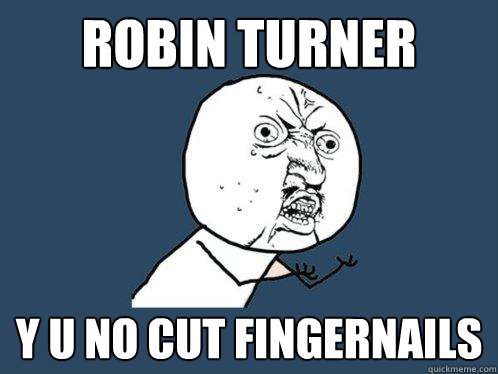 robin turner y u no cut fingernails - robin turner y u no cut fingernails  Y U No