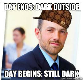 Day ends: Dark outside Day Begins: Still dark