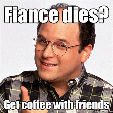 Fiance dies? Get coffee with friends  George costanza