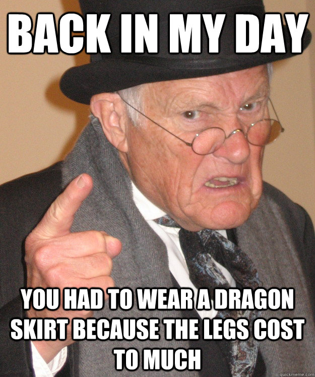 back in my day You had to wear a dragon skirt because the legs cost to much - back in my day You had to wear a dragon skirt because the legs cost to much  back in my day