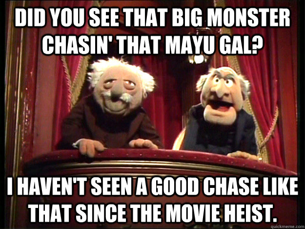 Did you see that big monster chasin' that Mayu gal? I haven't seen a good chase like that since the movie Heist.   Muppets Old men