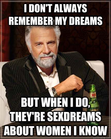 I don't always remember my dreams but when I do, they're sexdreams about women i know - I don't always remember my dreams but when I do, they're sexdreams about women i know  The Most Interesting Man In The World