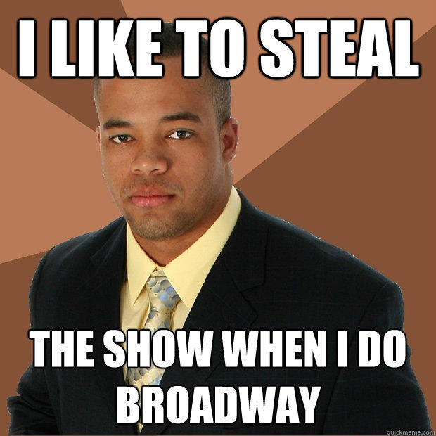 I LIKE TO STEAL THE SHOW WHEN I DO BROADWAY - I LIKE TO STEAL THE SHOW WHEN I DO BROADWAY  Successful Black Man