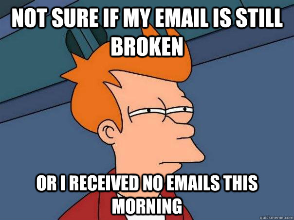 not sure if my email is still broken or i received no emails this morning - not sure if my email is still broken or i received no emails this morning  Futurama Fry