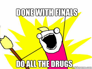 Done with finals do all the drugs  All The Things