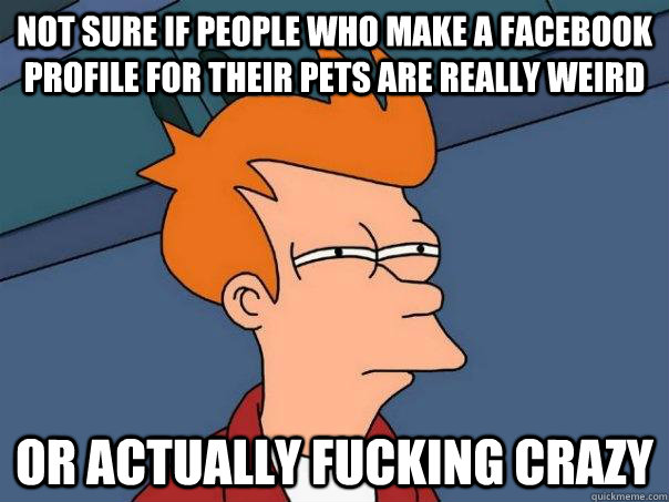 Not sure if people who make a facebook profile for their pets are really weird or actually fucking crazy - Not sure if people who make a facebook profile for their pets are really weird or actually fucking crazy  Futurama Fry