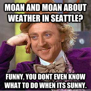 Moan and Moan about weather in Seattle? Funny, you dont even know what to do when its sunny.  - Moan and Moan about weather in Seattle? Funny, you dont even know what to do when its sunny.   Condescending Wonka