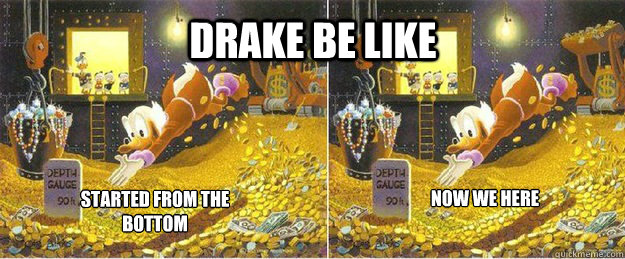 Drake be like started from the bottom now we here