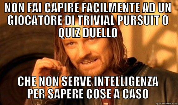 NON FAI CAPIRE FACILMENTE AD UN GIOCATORE DI TRIVIAL PURSUIT O QUIZ DUELLO CHE NON SERVE INTELLIGENZA PER SAPERE COSE A CASO One Does Not Simply