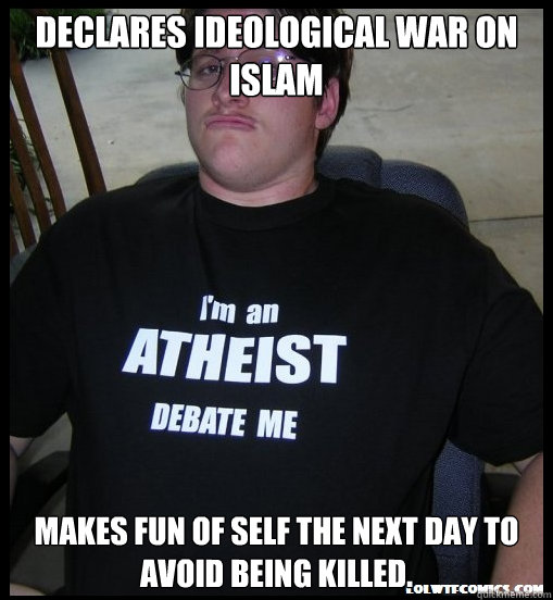 Declares ideological war on Islam Makes fun of self the next day to avoid being killed. - Declares ideological war on Islam Makes fun of self the next day to avoid being killed.  Scumbag Atheist