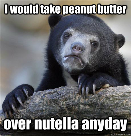 I would take peanut butter  over nutella anyday - I would take peanut butter  over nutella anyday  Confession Bear