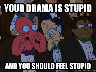 Your drama is stupid and you should feel stupid - Your drama is stupid and you should feel stupid  Bad Zoidberg