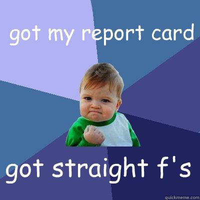 got my report card got straight f's  Success Kid
