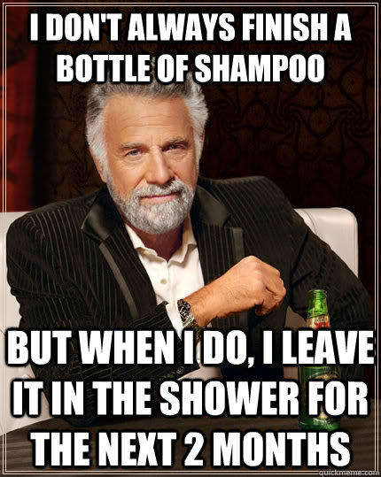 I don't always finish a bottle of shampoo but when i do, i leave it in the shower for the next 2 months - I don't always finish a bottle of shampoo but when i do, i leave it in the shower for the next 2 months  The Most Interesting Man In The World