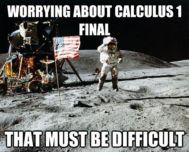 worrying about calculus 1 final that must be difficult  Unimpressed Astronaut