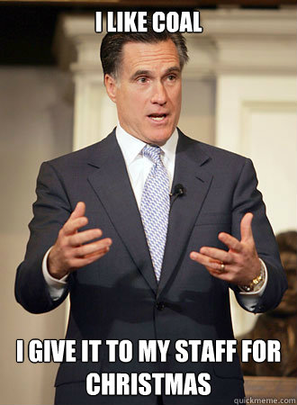 i like coal I give it to my staff for christmas - i like coal I give it to my staff for christmas  Relatable Romney