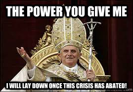 The power you give me i will lay down once this crisis has abated!  Good Guy Pope