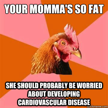 Your Momma's so fat  She should probably be worried about developing cardiovascular disease - Your Momma's so fat  She should probably be worried about developing cardiovascular disease  Misc