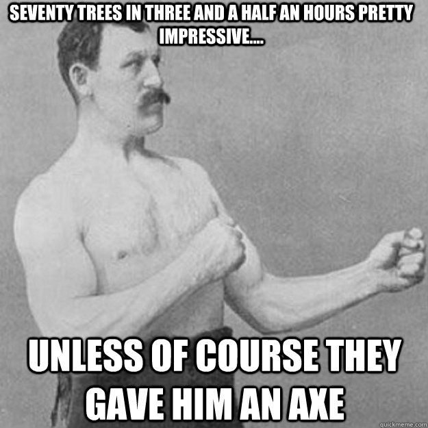 Seventy Trees in three and a half an hours pretty impressive.... unless of course they gave him an axe - Seventy Trees in three and a half an hours pretty impressive.... unless of course they gave him an axe  overly manly man