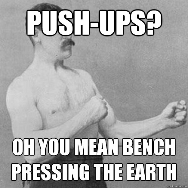 Push-ups? Oh you mean bench pressing the Earth - Push-ups? Oh you mean bench pressing the Earth  overly manly man