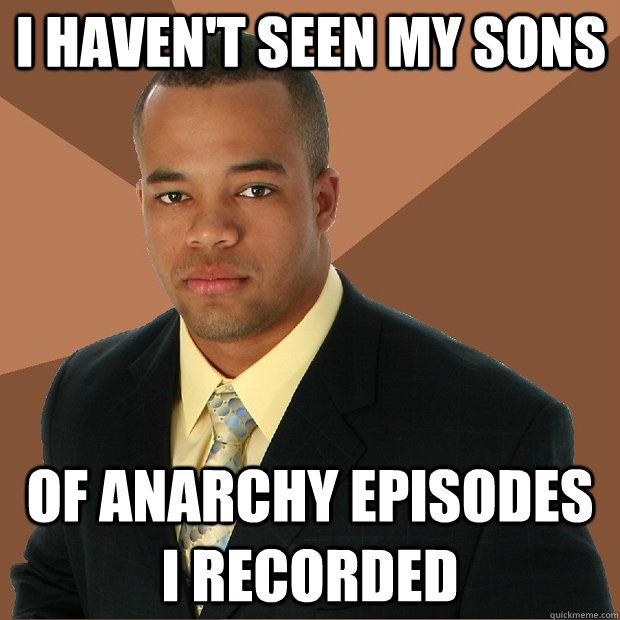 i haven't seen my sons of anarchy episodes i recorded - i haven't seen my sons of anarchy episodes i recorded  Successful Black Man