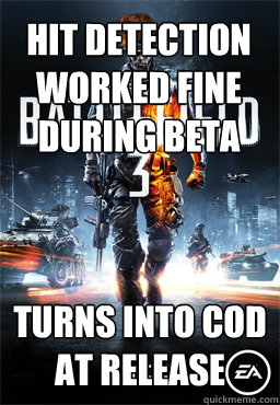 hit detection worked fine during beta turns into Cod at release    Scumbag Battlefield 3